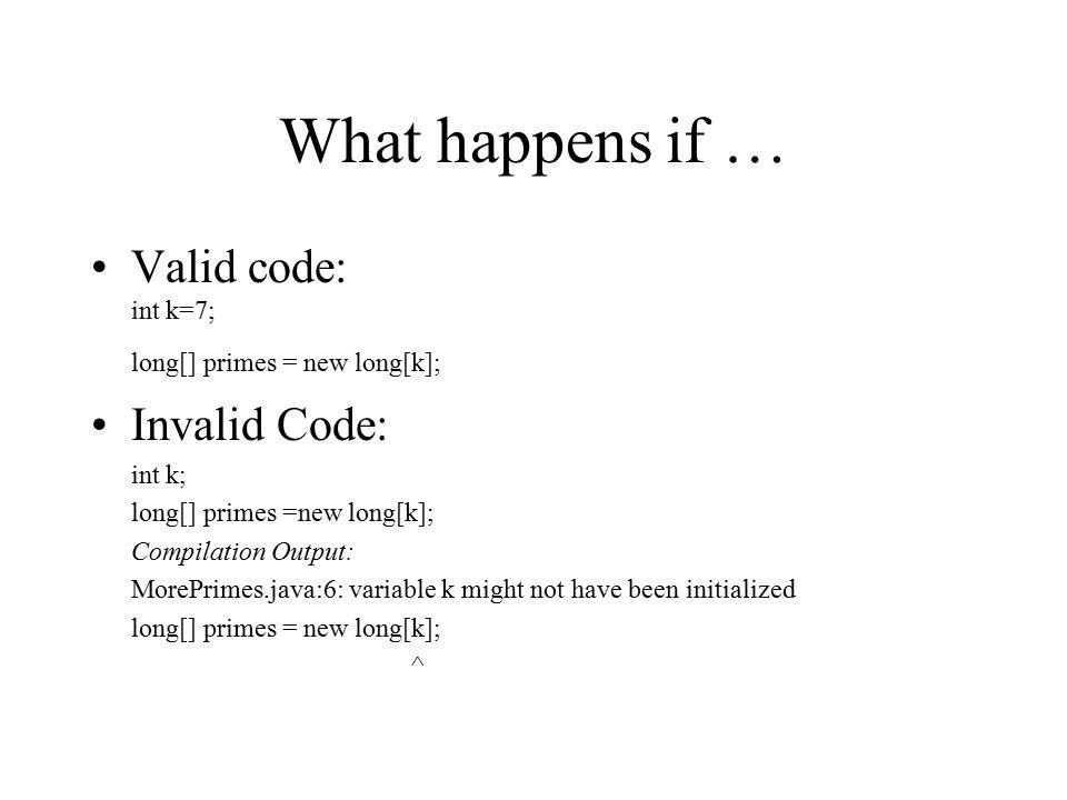 What happens if … Valid code: int k=7; long[] primes = new long[k]; Invalid Code: int k; long[] primes =new long[k]; Compilation Output: MorePrimes.ja