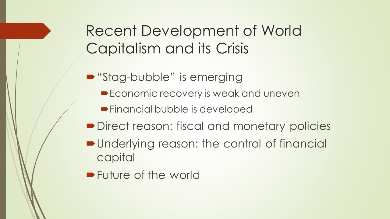 Recent Development of World Capitalism and its Crisis  Stag-bubble is emerging  Economic recovery is weak and uneven  Financial bubble is developed  Direct reason: fiscal and monetary policies  Underlying reason: the control of financial capital  Future of the world