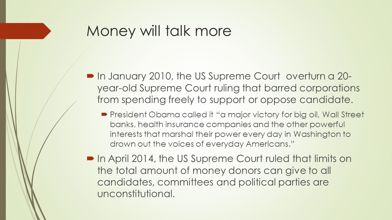 Money will talk more  In January 2010, the US Supreme Court overturn a 20- year-old Supreme Court ruling that barred corporations from spending freely to support or oppose candidate.