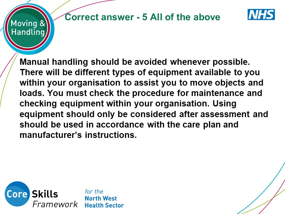 Correct answer - 5 All of the above Manual handling should be avoided whenever possible. There will be different types of equipment available to you w