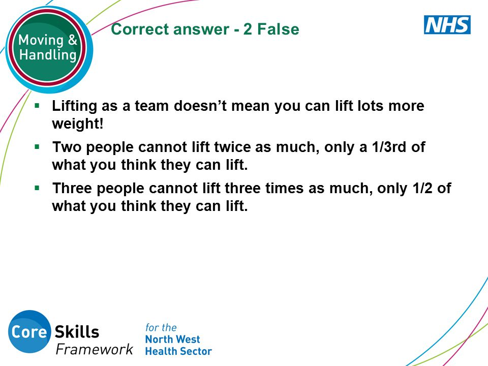 Correct answer - 2 False  Lifting as a team doesn't mean you can lift lots more weight!  Two people cannot lift twice as much, only a 1/3rd of what