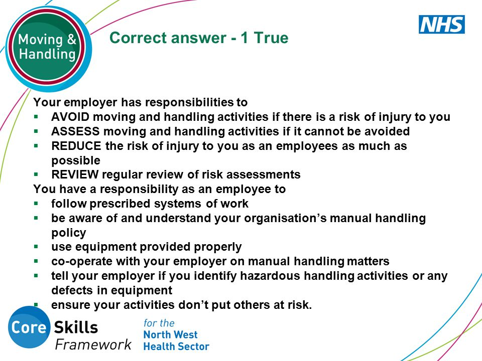 Correct answer - 1 True Your employer has responsibilities to  AVOID moving and handling activities if there is a risk of injury to you  ASSESS movi