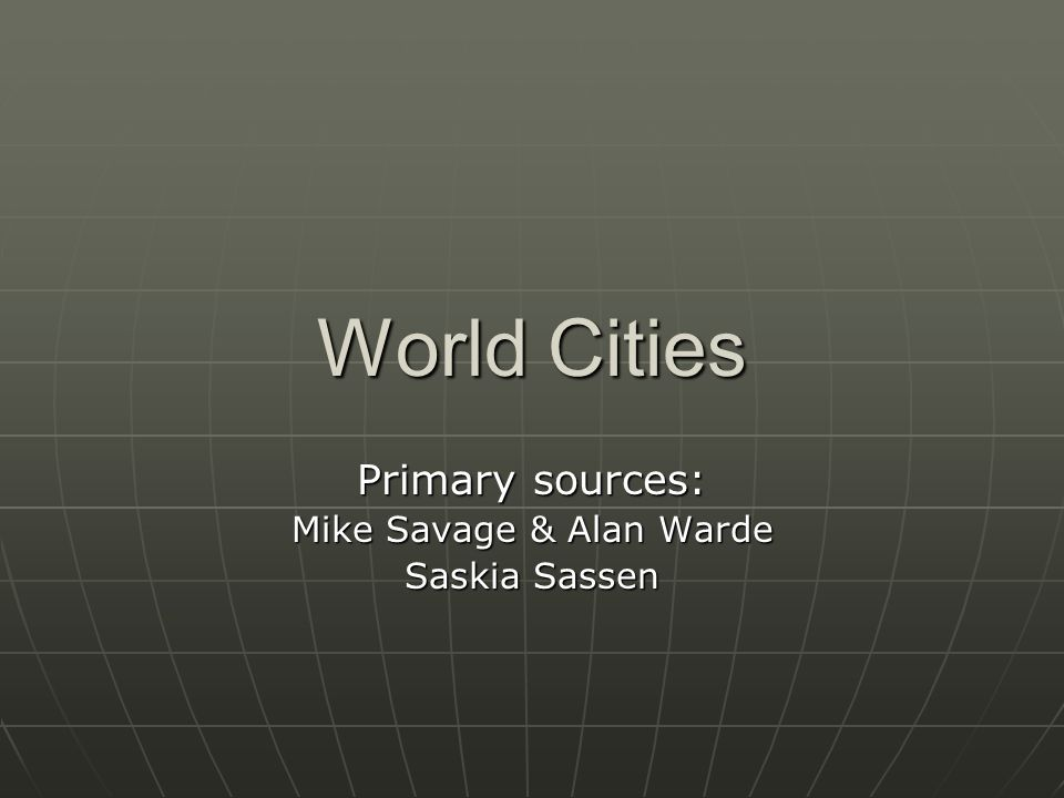 World Cities Primary sources: Mike Savage & Alan Warde Saskia Sassen