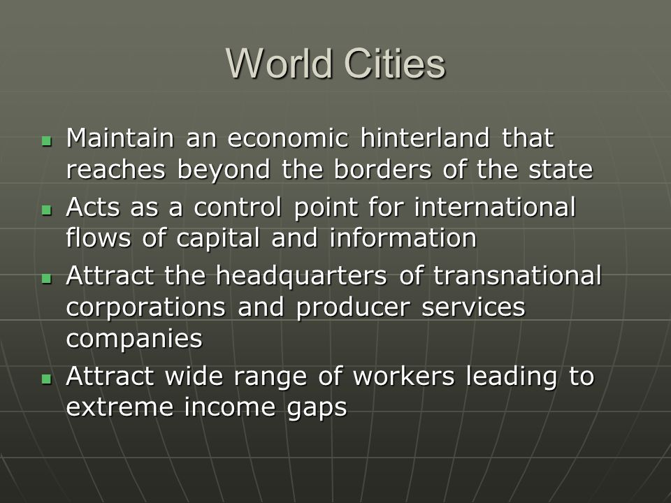 World Cities Maintain an economic hinterland that reaches beyond the borders of the state Maintain an economic hinterland that reaches beyond the borders of the state Acts as a control point for international flows of capital and information Acts as a control point for international flows of capital and information Attract the headquarters of transnational corporations and producer services companies Attract the headquarters of transnational corporations and producer services companies Attract wide range of workers leading to extreme income gaps Attract wide range of workers leading to extreme income gaps