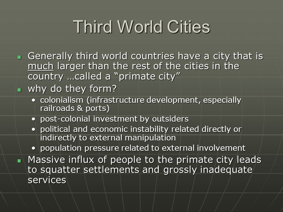 Third World Cities Generally third world countries have a city that is much larger than the rest of the cities in the country …called a primate city Generally third world countries have a city that is much larger than the rest of the cities in the country …called a primate city why do they form.