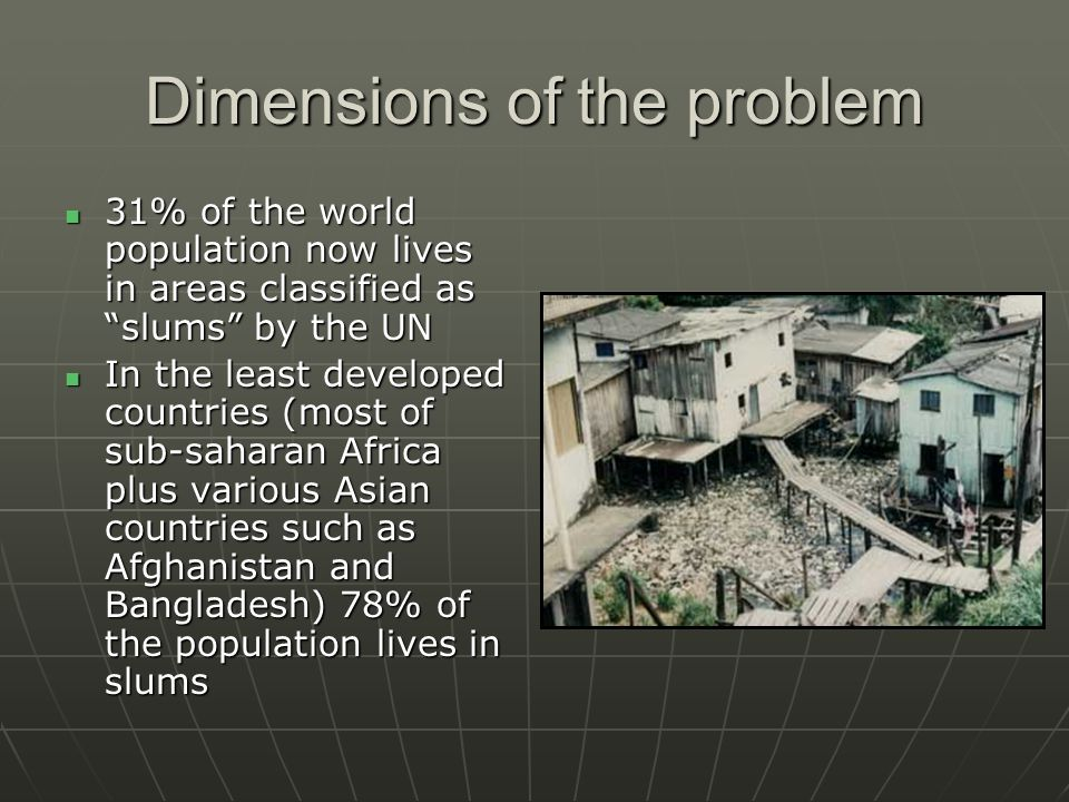 Dimensions of the problem 31% of the world population now lives in areas classified as slums by the UN 31% of the world population now lives in areas classified as slums by the UN In the least developed countries (most of sub-saharan Africa plus various Asian countries such as Afghanistan and Bangladesh) 78% of the population lives in slums In the least developed countries (most of sub-saharan Africa plus various Asian countries such as Afghanistan and Bangladesh) 78% of the population lives in slums