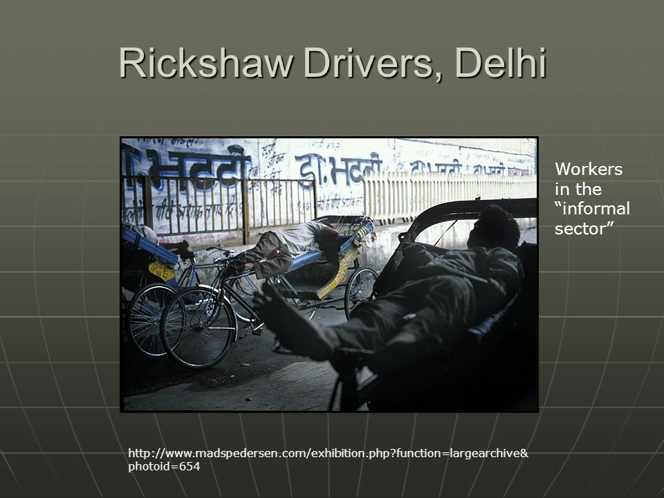 Rickshaw Drivers, Delhi http://www.madspedersen.com/exhibition.php function=largearchive& photoid=654 Workers in the informal sector