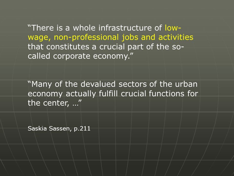 There is a whole infrastructure of low- wage, non-professional jobs and activities that constitutes a crucial part of the so- called corporate economy. Many of the devalued sectors of the urban economy actually fulfill crucial functions for the center, … Saskia Sassen, p.211