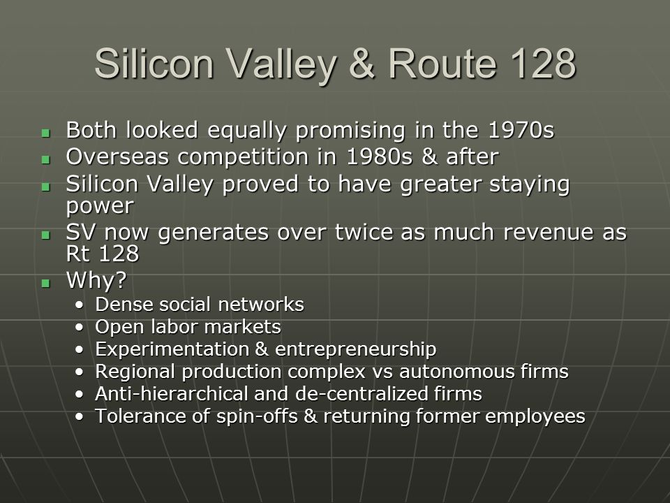 Silicon Valley & Route 128 Both looked equally promising in the 1970s Both looked equally promising in the 1970s Overseas competition in 1980s & after Overseas competition in 1980s & after Silicon Valley proved to have greater staying power Silicon Valley proved to have greater staying power SV now generates over twice as much revenue as Rt 128 SV now generates over twice as much revenue as Rt 128 Why.