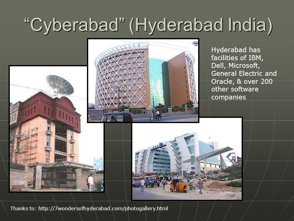 Cyberabad (Hyderabad India) Thanks to: http://7wondersofhyderabad.com/photogallery.html Hyderabad has facilities of IBM, Dell, Microsoft, General Electric and Oracle, & over 200 other software companies