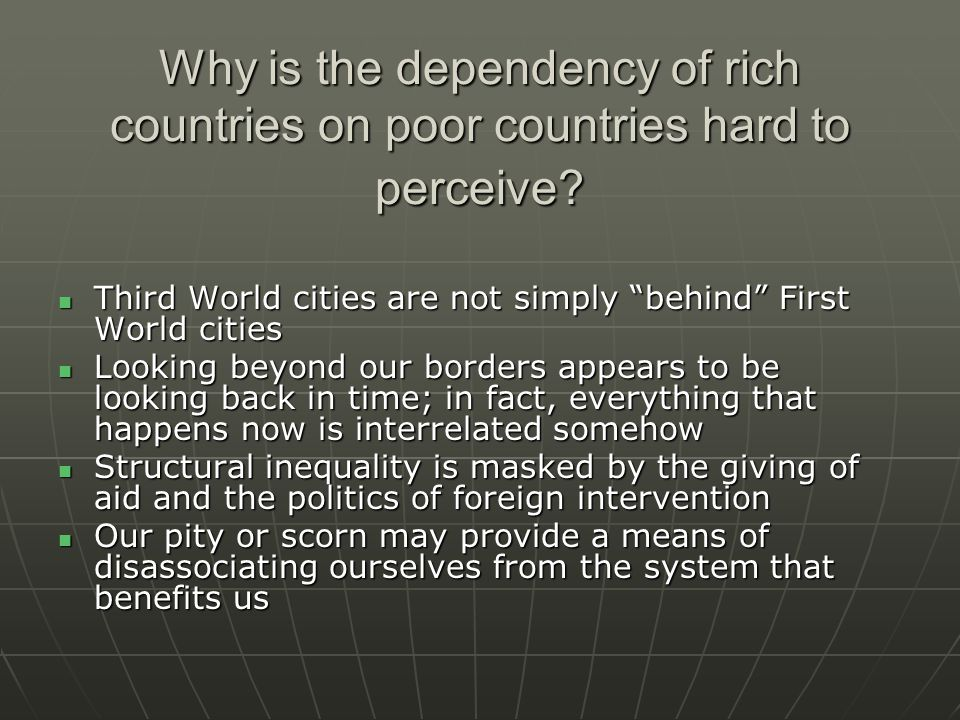 Why is the dependency of rich countries on poor countries hard to perceive.