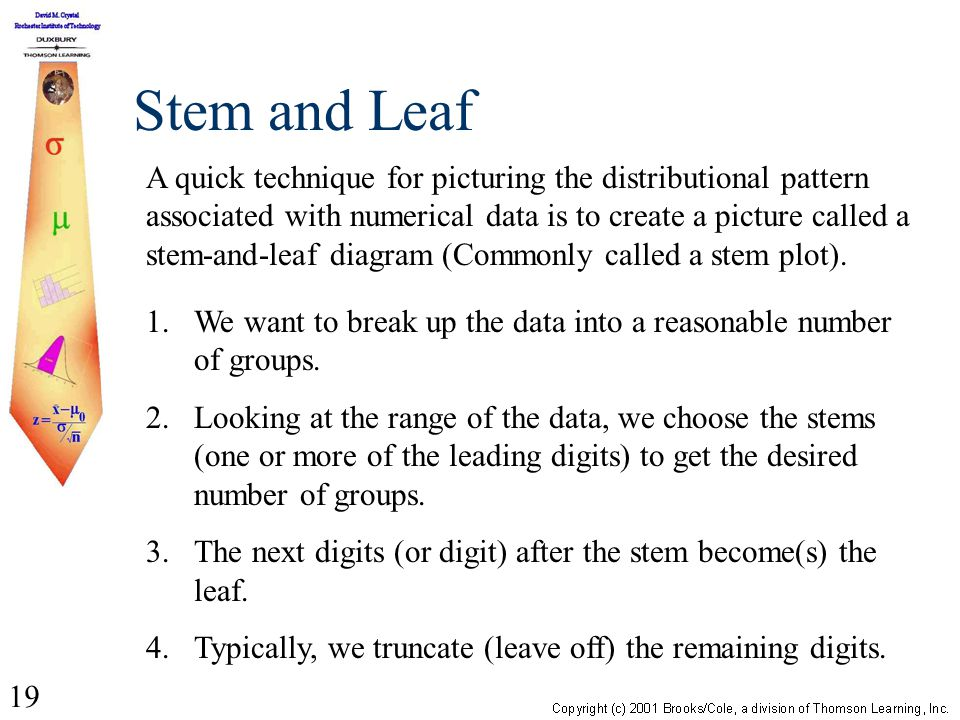 19 Stem and Leaf A quick technique for picturing the distributional pattern associated with numerical data is to create a picture called a stem-and-le