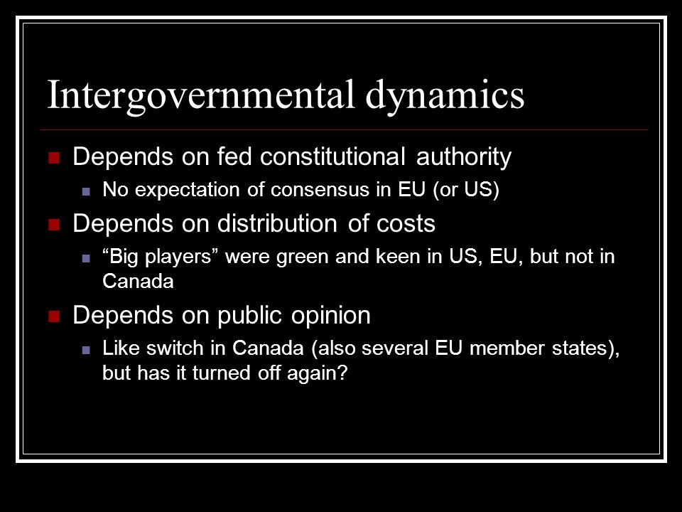 Intergovernmental dynamics Depends on fed constitutional authority No expectation of consensus in EU (or US) Depends on distribution of costs Big players were green and keen in US, EU, but not in Canada Depends on public opinion Like switch in Canada (also several EU member states), but has it turned off again