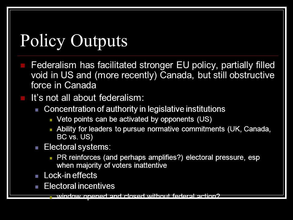 Policy Outputs Federalism has facilitated stronger EU policy, partially filled void in US and (more recently) Canada, but still obstructive force in Canada It's not all about federalism: Concentration of authority in legislative institutions Veto points can be activated by opponents (US) Ability for leaders to pursue normative commitments (UK, Canada, BC vs.