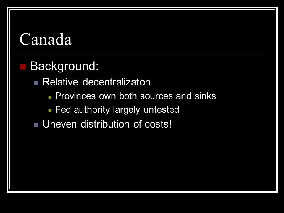 Canada Background: Relative decentralizaton Provinces own both sources and sinks Fed authority largely untested Uneven distribution of costs!