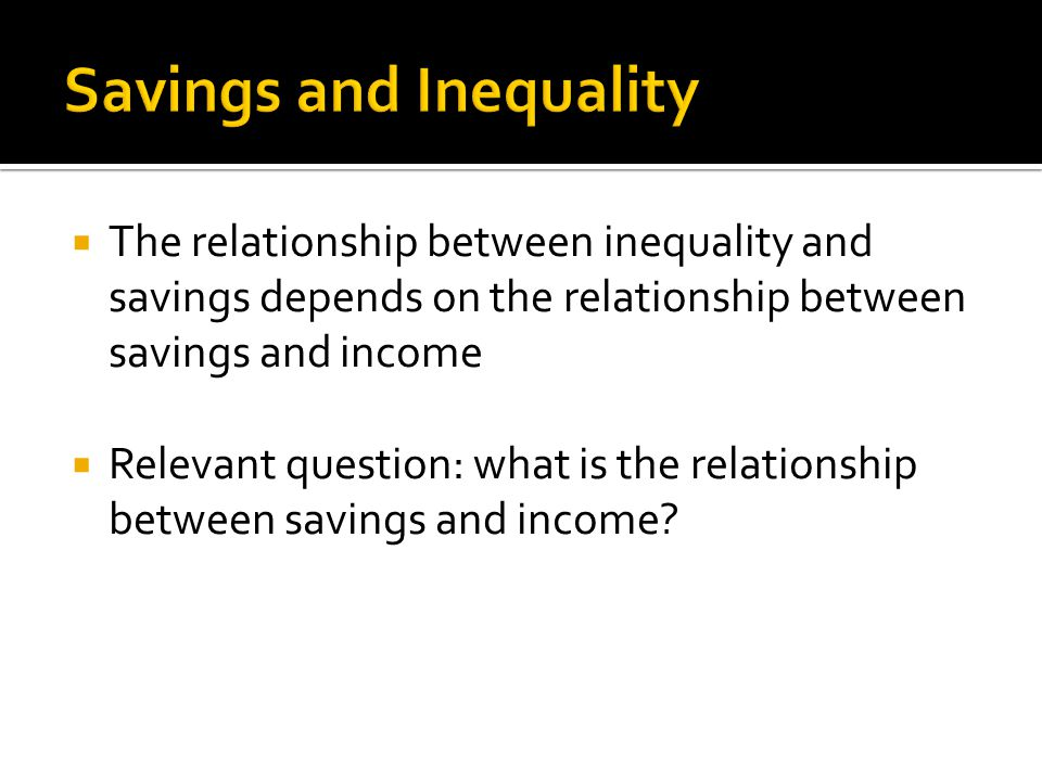  The relationship between inequality and savings depends on the relationship between savings and income  Relevant question: what is the relationship between savings and income?