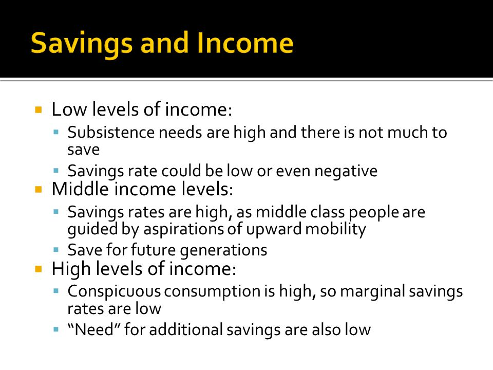  Low levels of income:  Subsistence needs are high and there is not much to save  Savings rate could be low or even negative  Middle income levels