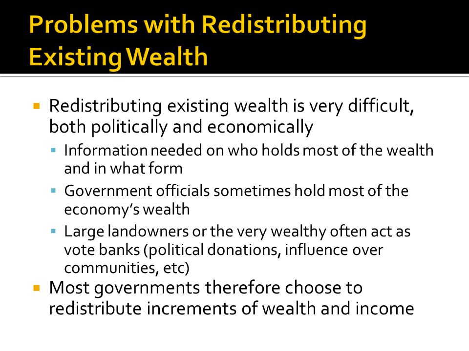  Redistributing existing wealth is very difficult, both politically and economically  Information needed on who holds most of the wealth and in what form  Government officials sometimes hold most of the economy's wealth  Large landowners or the very wealthy often act as vote banks (political donations, influence over communities, etc)  Most governments therefore choose to redistribute increments of wealth and income