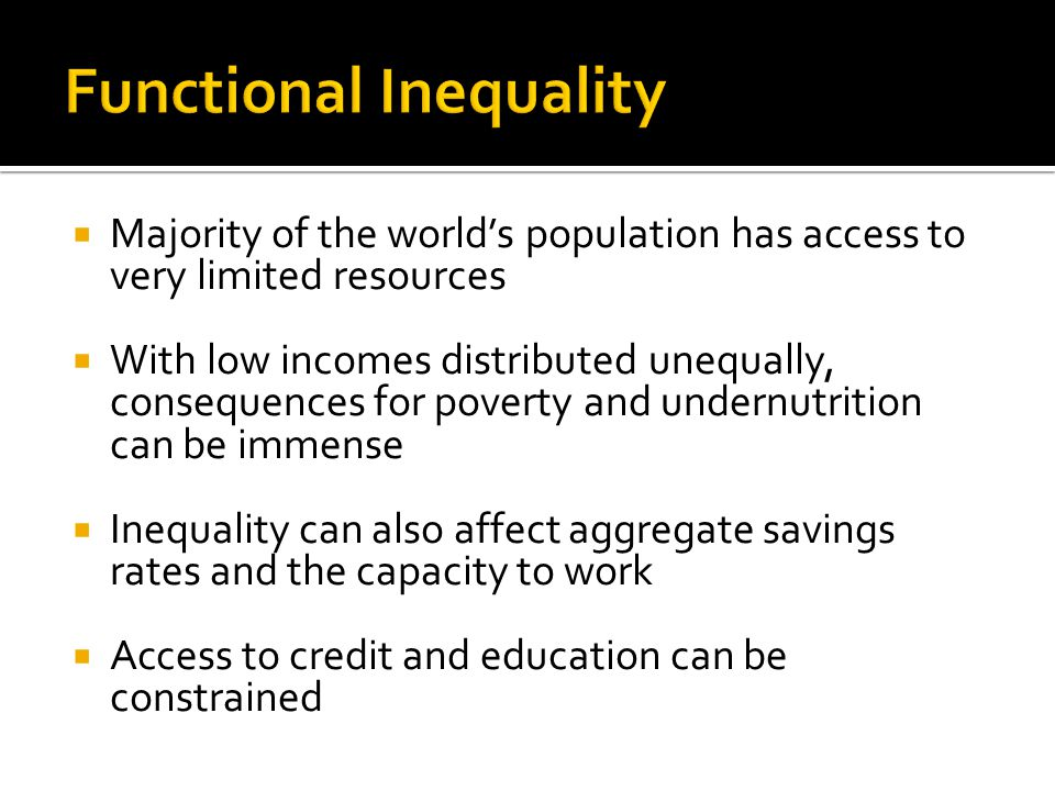  Majority of the world's population has access to very limited resources  With low incomes distributed unequally, consequences for poverty and under