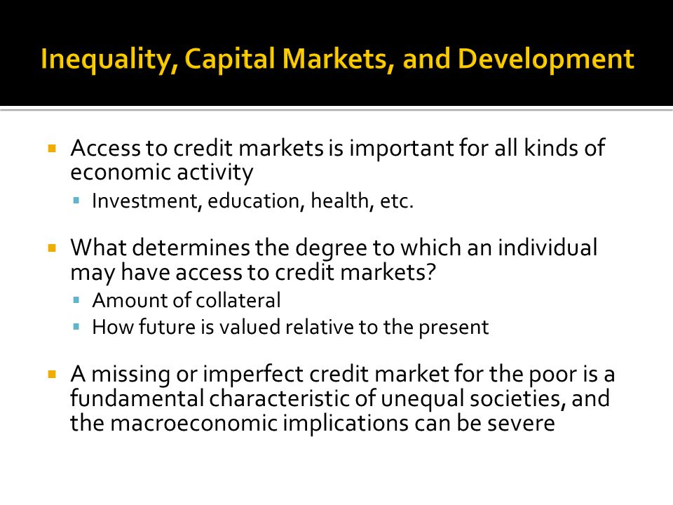  Access to credit markets is important for all kinds of economic activity  Investment, education, health, etc.  What determines the degree to which