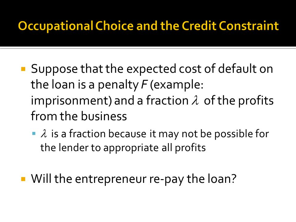  Suppose that the expected cost of default on the loan is a penalty F (example: imprisonment) and a fraction of the profits from the business  is a fraction because it may not be possible for the lender to appropriate all profits  Will the entrepreneur re-pay the loan?