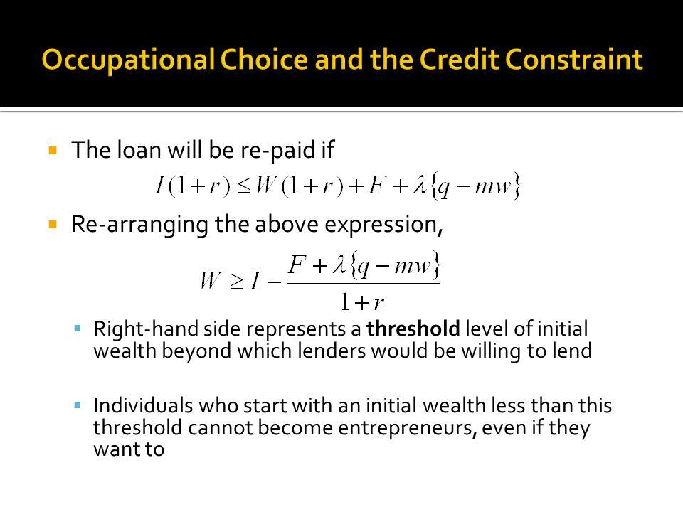  The loan will be re-paid if  Re-arranging the above expression,  Right-hand side represents a threshold level of initial wealth beyond which lenders would be willing to lend  Individuals who start with an initial wealth less than this threshold cannot become entrepreneurs, even if they want to