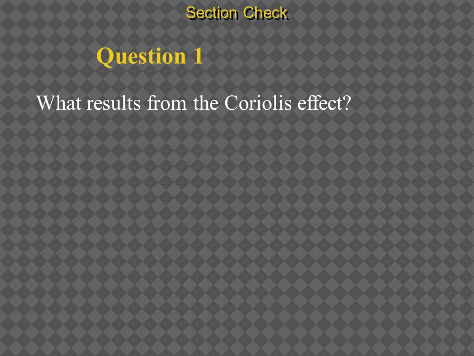 Section Check Question 1 What results from the Coriolis effect?