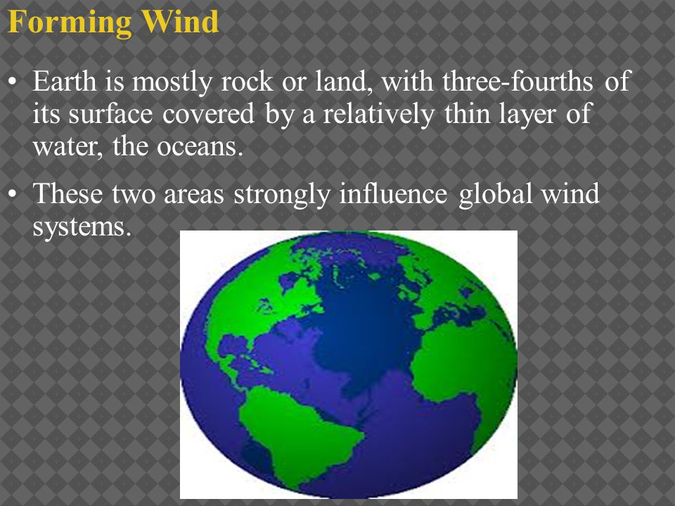 Forming Wind Earth is mostly rock or land, with three-fourths of its surface covered by a relatively thin layer of water, the oceans. These two areas