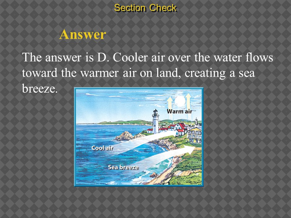Section Check Answer The answer is D. Cooler air over the water flows toward the warmer air on land, creating a sea breeze.