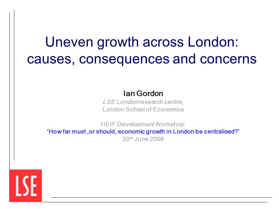 Uneven growth across London: causes, consequences and concerns Ian Gordon LSE London research centre, London School of Economics HEIF Development Workshop: 'How far must,or should, economic growth in London be centralised ' 30 th June 2006