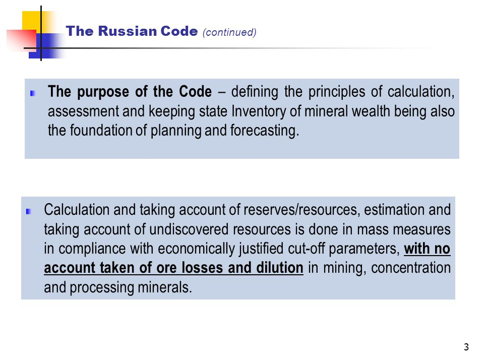 3 The Russian Code (continued) The purpose of the Code – defining the principles of calculation, assessment and keeping state Inventory of mineral wealth being also the foundation of planning and forecasting.