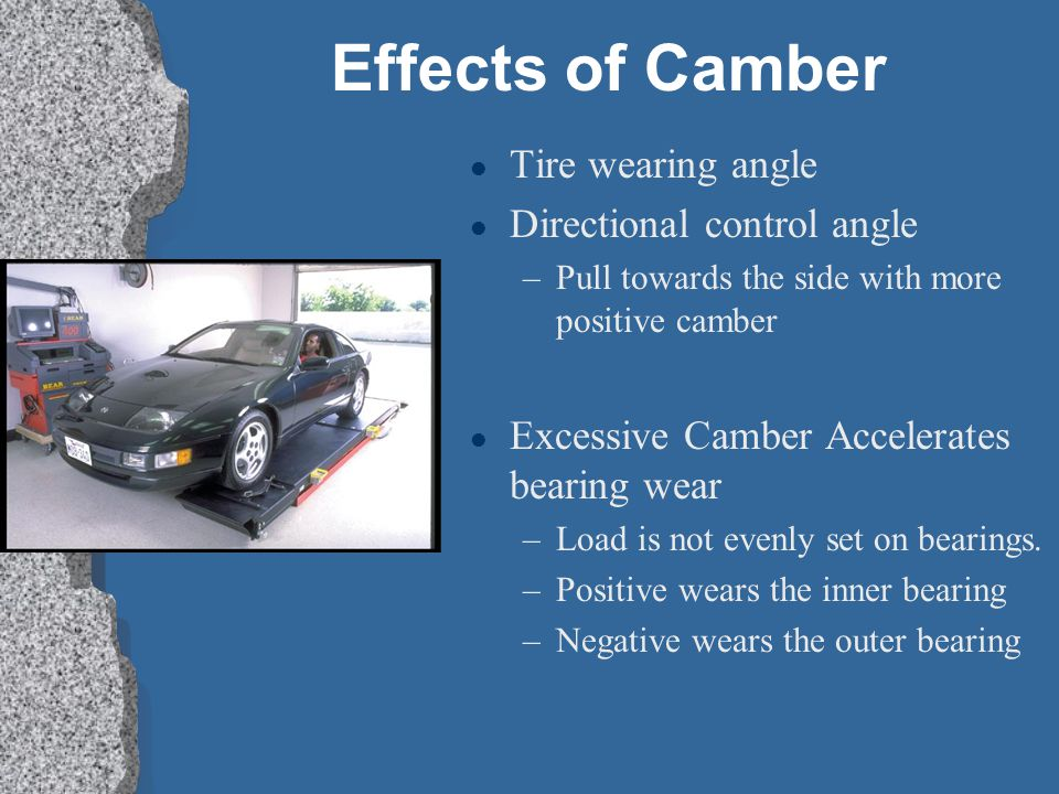Effects of Camber l Tire wearing angle l Directional control angle –Pull towards the side with more positive camber l Excessive Camber Accelerates bearing wear –Load is not evenly set on bearings.