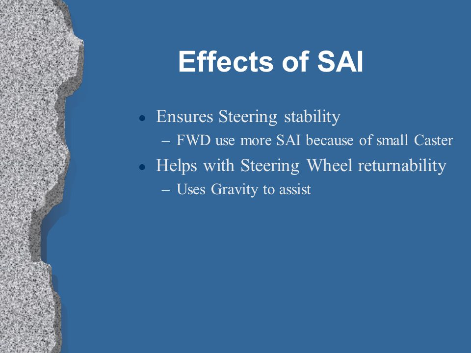 Effects of SAI l Ensures Steering stability –FWD use more SAI because of small Caster l Helps with Steering Wheel returnability –Uses Gravity to assist