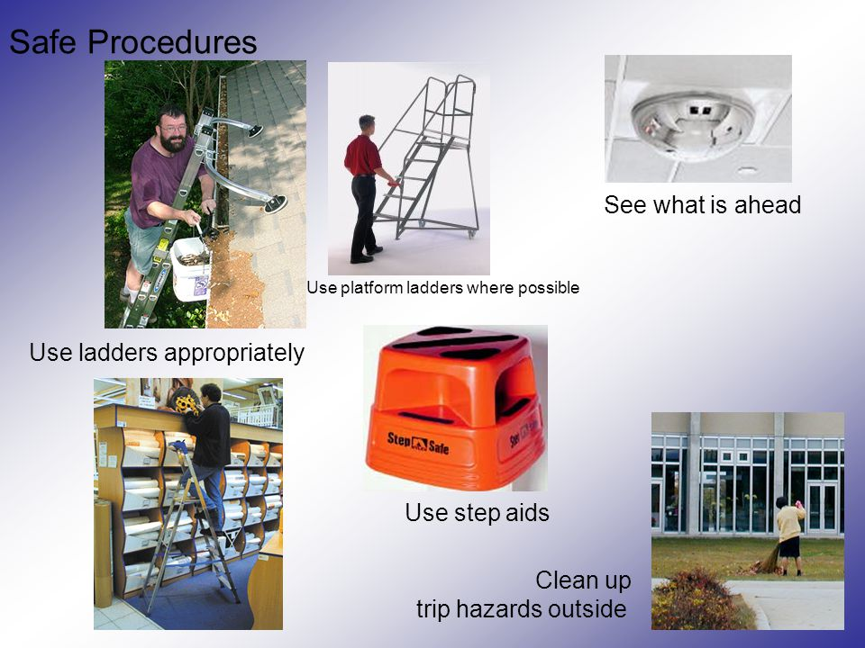 Safe Procedures Use step aids Use ladders appropriately Clean up trip hazards outside See what is ahead Use platform ladders where possible