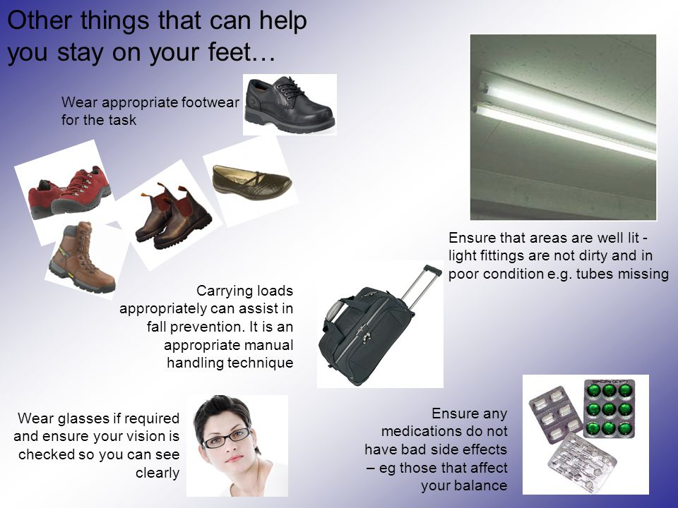 Other things that can help you stay on your feet… Ensure that areas are well lit - light fittings are not dirty and in poor condition e.g. tubes missi