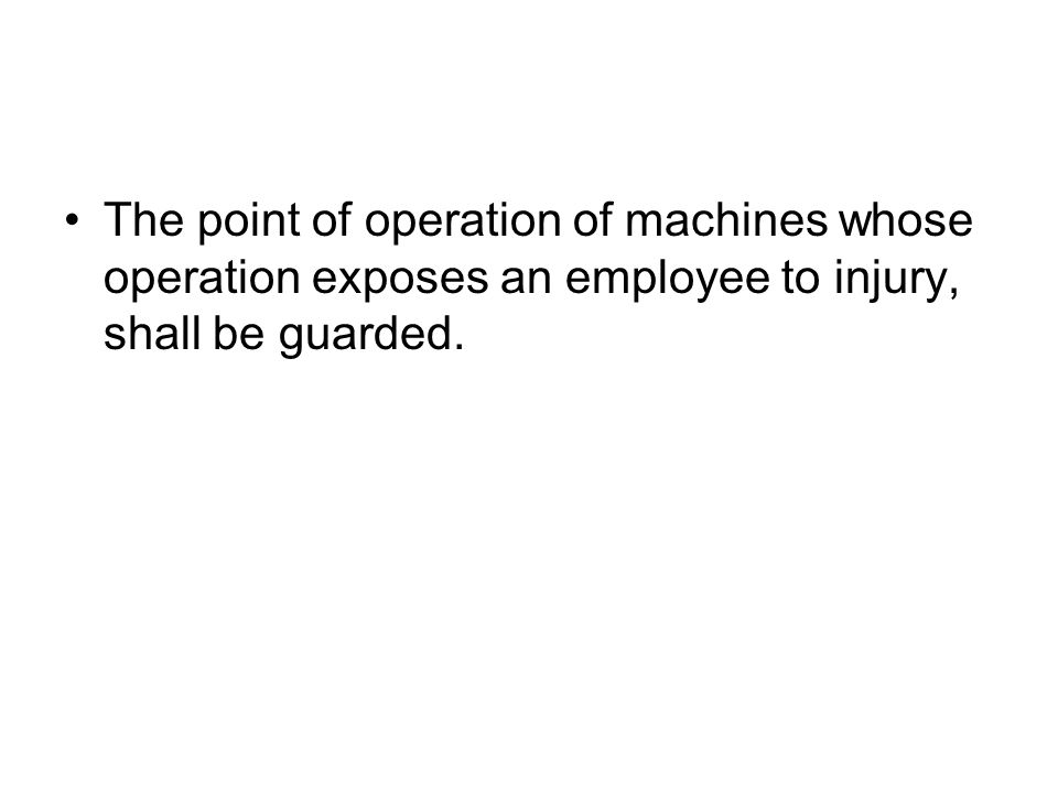 One or more methods of machine guarding shall be provided to protect the operator and other employees in the machine area from hazards such as those created by the point of operation, in-going nip points, rotating parts, flying chips and sparks.