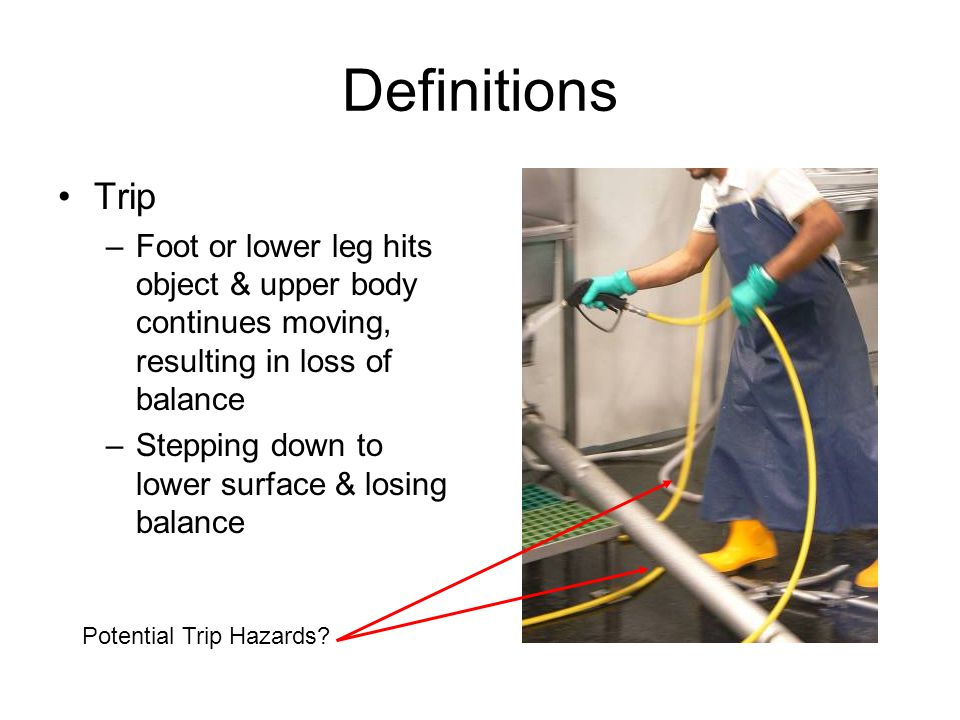 Definitions Trip –Foot or lower leg hits object & upper body continues moving, resulting in loss of balance –Stepping down to lower surface & losing balance Potential Trip Hazards?