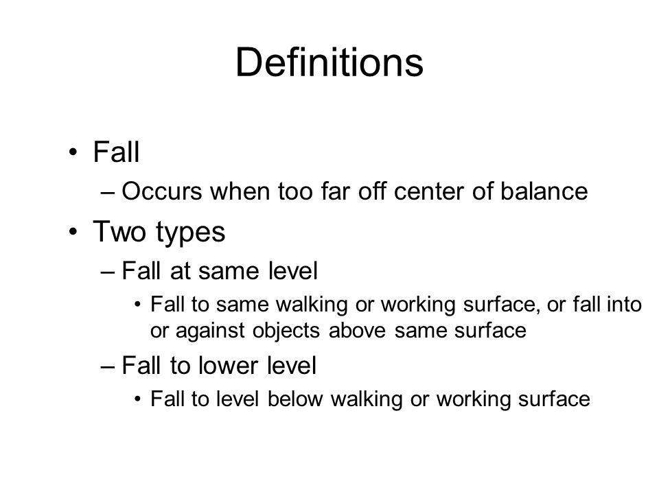 Definitions Fall –Occurs when too far off center of balance Two types –Fall at same level Fall to same walking or working surface, or fall into or against objects above same surface –Fall to lower level Fall to level below walking or working surface