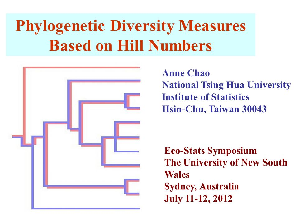 Phylogenetic Diversity Measures Based on Hill Numbers Anne Chao National Tsing Hua University Institute of Statistics Hsin-Chu, Taiwan 30043 Eco-Stats Symposium The University of New South Wales Sydney, Australia July 11-12, 2012