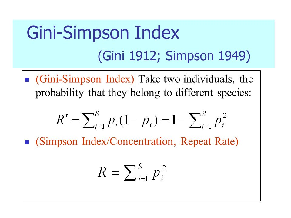 Gini-Simpson Index (Gini 1912; Simpson 1949) (Gini-Simpson Index) Take two individuals, the probability that they belong to different species: (Simpson Index/Concentration, Repeat Rate)