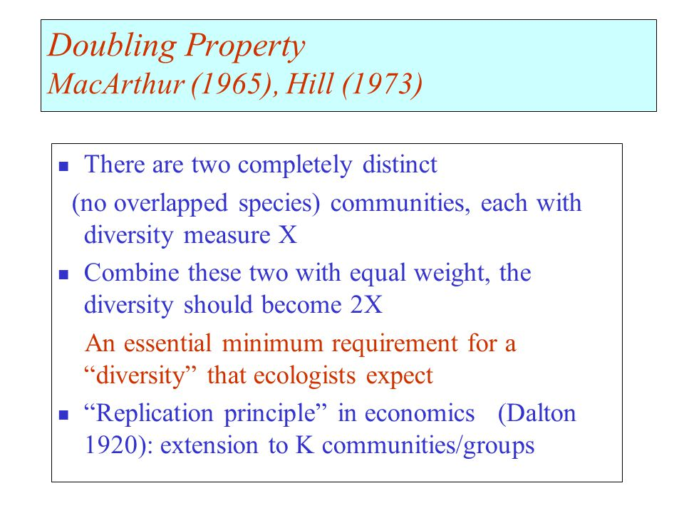 Doubling Property MacArthur (1965), Hill (1973) There are two completely distinct (no overlapped species) communities, each with diversity measure X Combine these two with equal weight, the diversity should become 2X An essential minimum requirement for a diversity that ecologists expect Replication principle in economics (Dalton 1920): extension to K communities/groups
