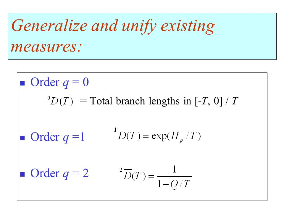 Generalize and unify existing measures: Order q = 0 = Total branch lengths in [-T, 0] / T Order q =1 Order q = 2