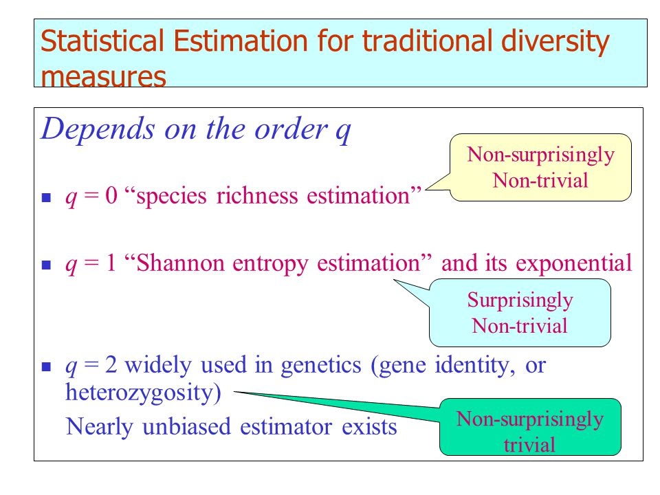 Statistical Estimation for traditional diversity measures Depends on the order q q = 0 species richness estimation q = 1 Shannon entropy estimation and its exponential q = 2 widely used in genetics (gene identity, or heterozygosity) Nearly unbiased estimator exists Non-surprisingly Non-trivial Surprisingly Non-trivial Non-surprisingly trivial