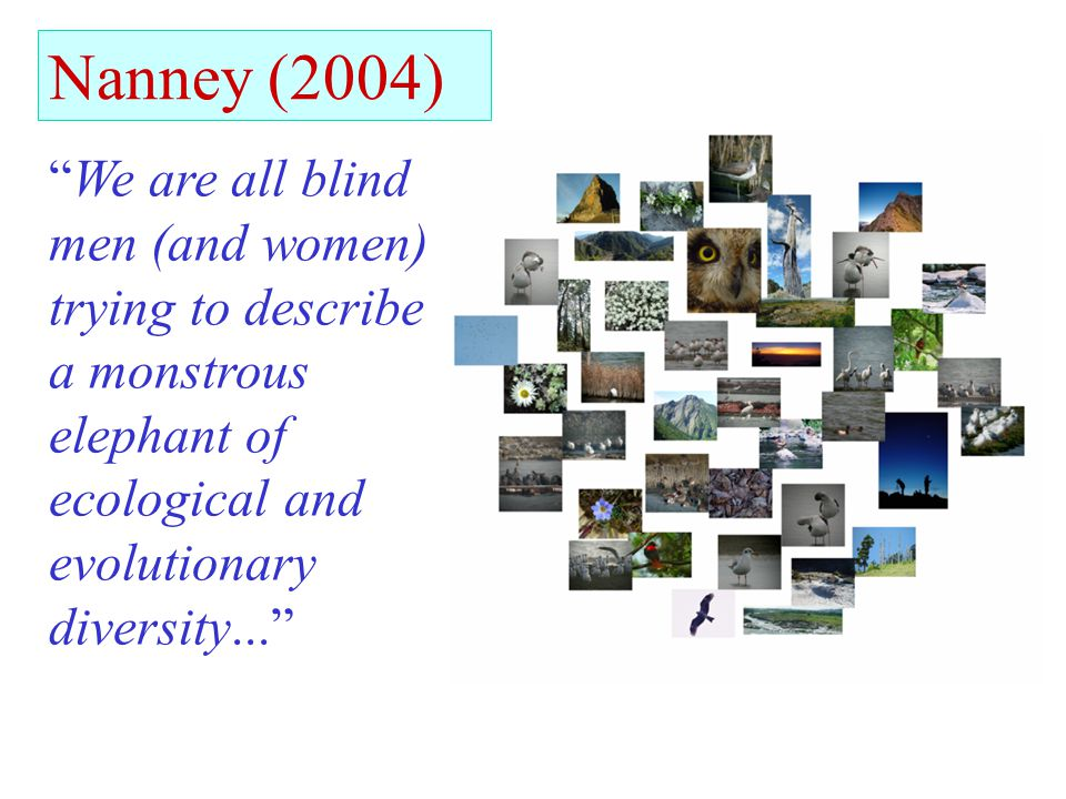 Nanney (2004) We are all blind men (and women) trying to describe a monstrous elephant of ecological and evolutionary diversity...