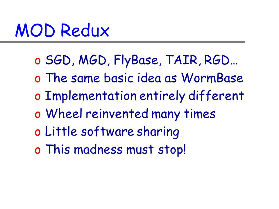 MOD Redux oSGD, MGD, FlyBase, TAIR, RGD… oThe same basic idea as WormBase oImplementation entirely different oWheel reinvented many times oLittle software sharing oThis madness must stop!