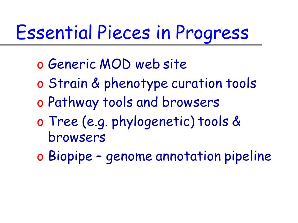 Essential Pieces in Progress oGeneric MOD web site oStrain & phenotype curation tools oPathway tools and browsers oTree (e.g.