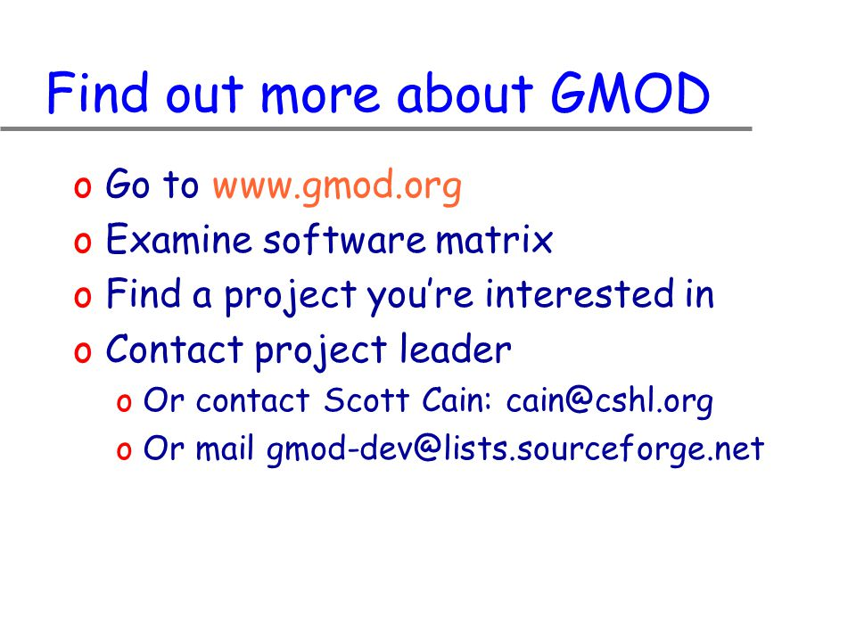Find out more about GMOD oGo to www.gmod.org oExamine software matrix oFind a project you're interested in oContact project leader oOr contact Scott Cain: cain@cshl.org oOr mail gmod-dev@lists.sourceforge.net