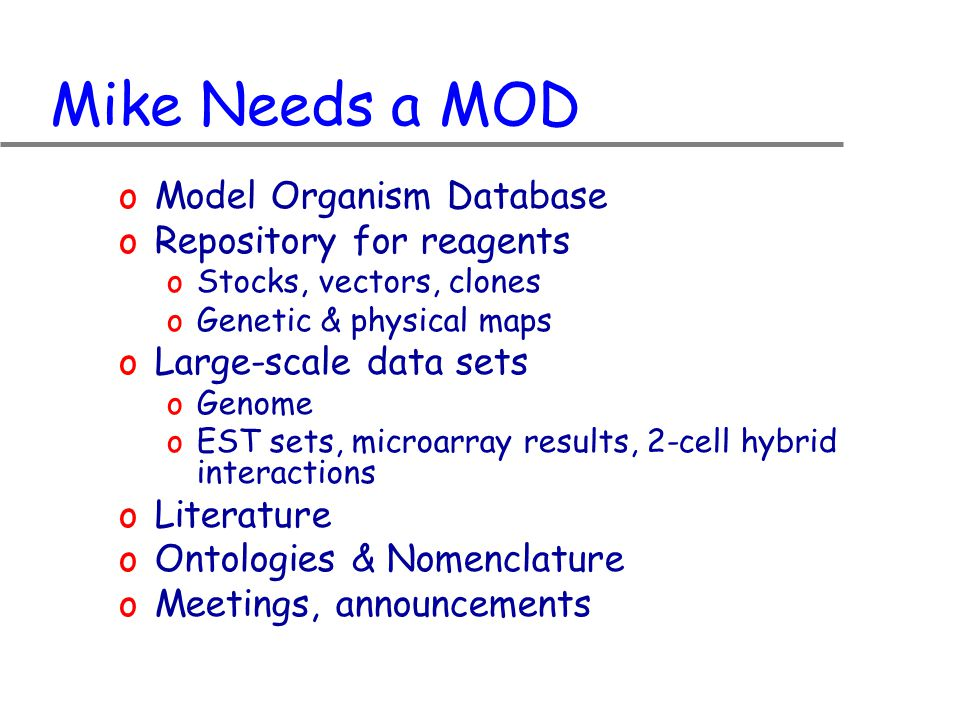 Mike Needs a MOD oModel Organism Database oRepository for reagents oStocks, vectors, clones oGenetic & physical maps oLarge-scale data sets oGenome oEST sets, microarray results, 2-cell hybrid interactions oLiterature oOntologies & Nomenclature oMeetings, announcements