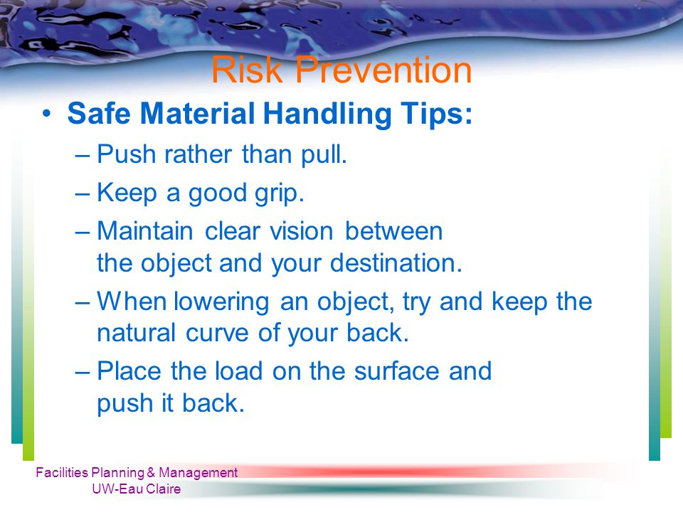 Facilities Planning & Management UW-Eau Claire Risk Prevention Safe Material Handling Tips: –Push rather than pull.