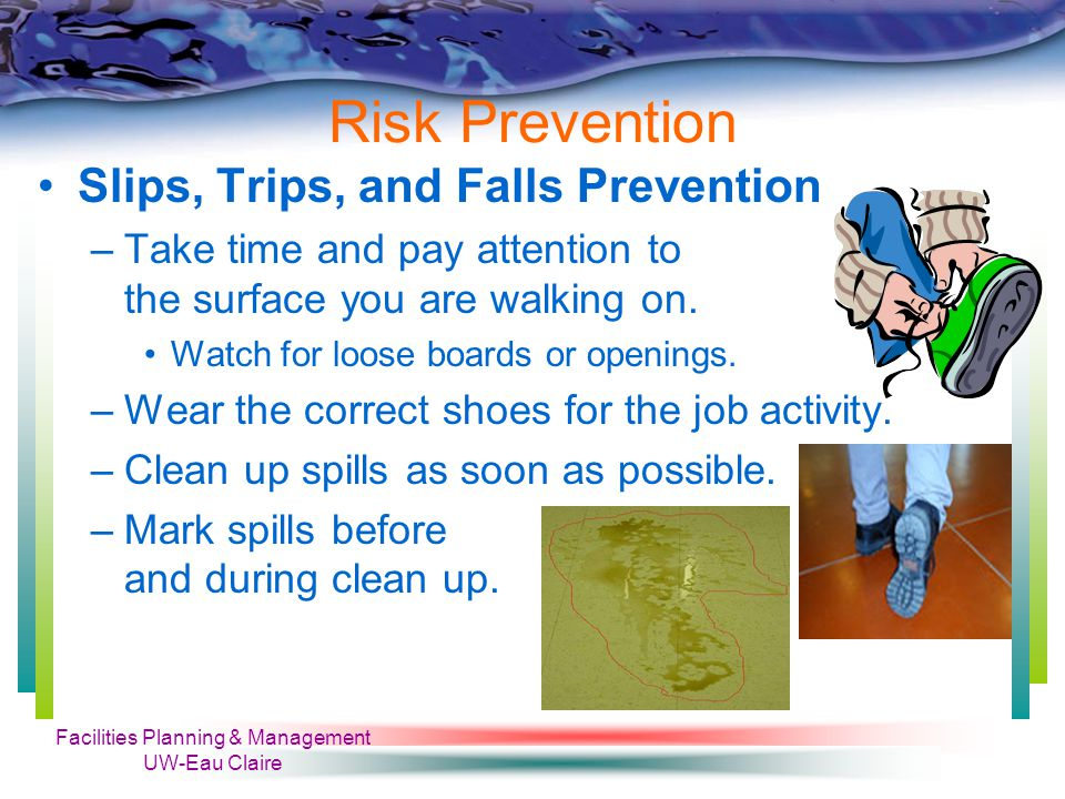 Facilities Planning & Management UW-Eau Claire Risk Prevention Slips, Trips, and Falls Prevention –Take time and pay attention to the surface you are walking on.